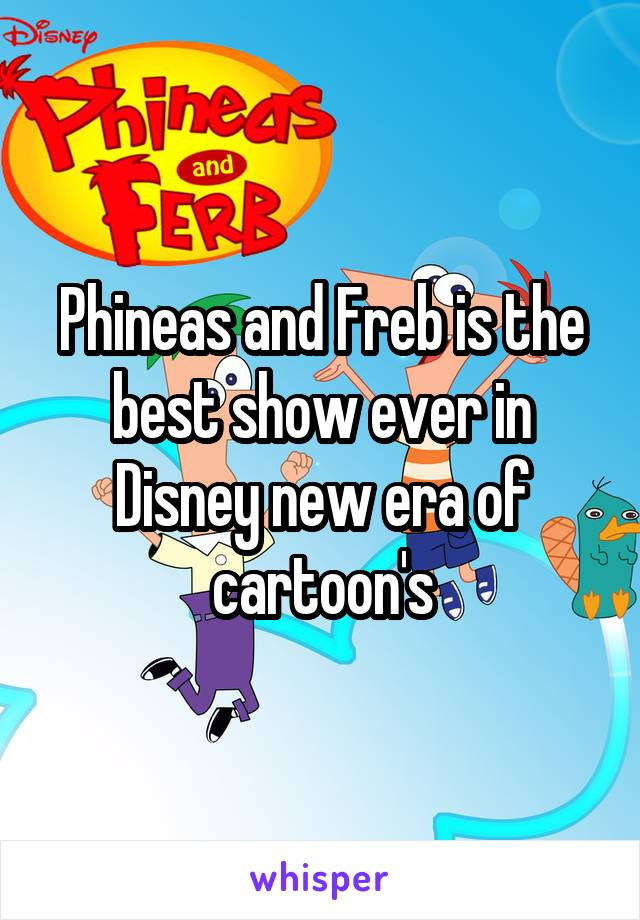 Phineas and Freb is the best show ever in Disney new era of cartoon's
