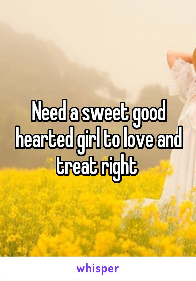 Need a sweet good hearted girl to love and treat right