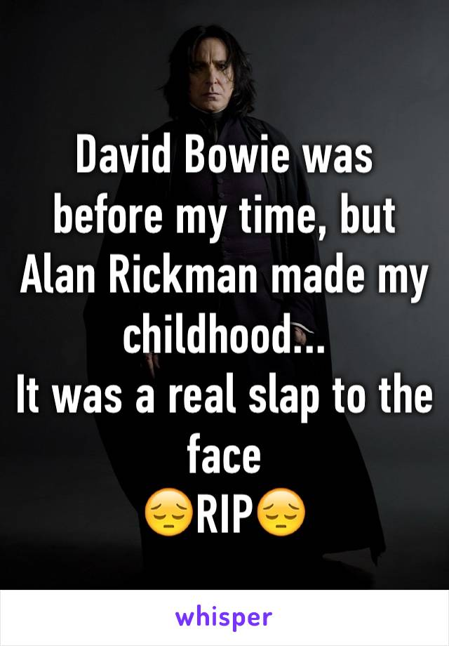 David Bowie was before my time, but Alan Rickman made my childhood... It was a real slap to the face 😔RIP😔