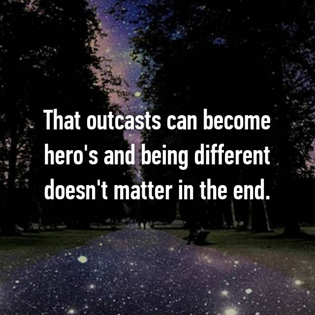 That outcasts can become hero's and being different doesn't matter in the end.