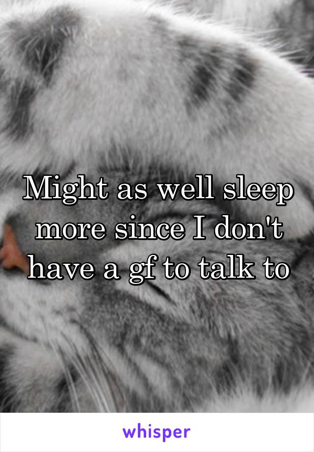 Might as well sleep more since I don't have a gf to talk to