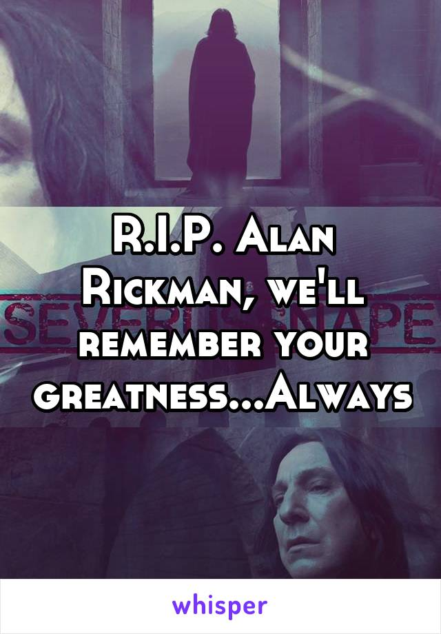 R.I.P. Alan Rickman, we'll remember your greatness...Always