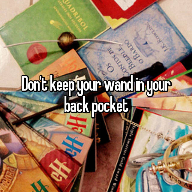 Don't keep your wand in your back pocket
