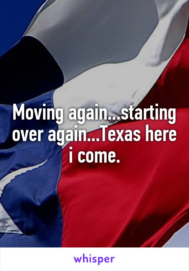 Moving again...starting over again...Texas here i come.