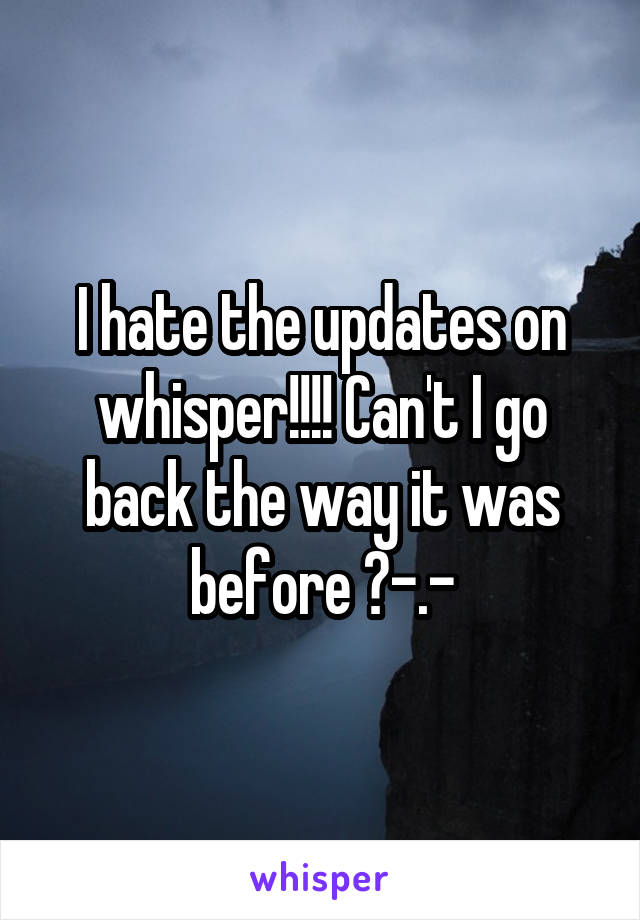 I hate the updates on whisper!!!! Can't I go back the way it was before ?-.-