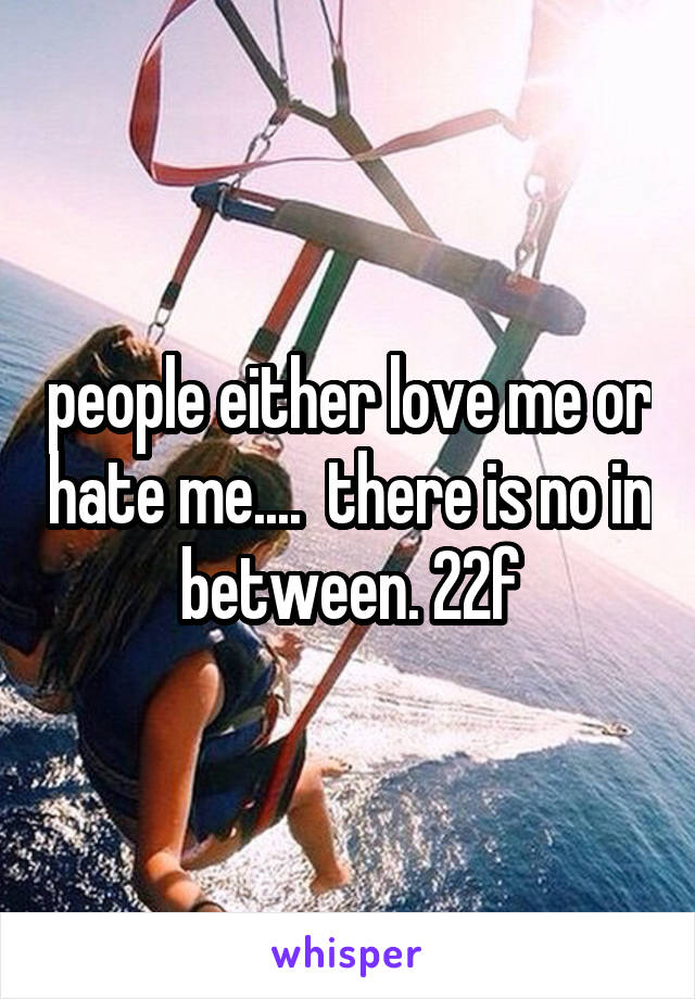 people either love me or hate me....  there is no in between. 22f