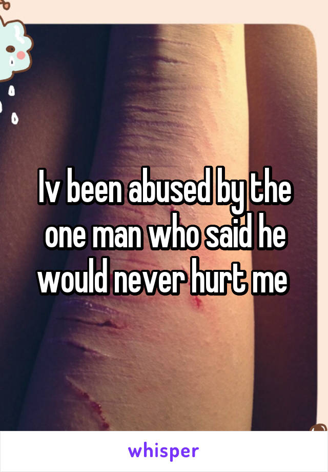 Iv been abused by the one man who said he would never hurt me