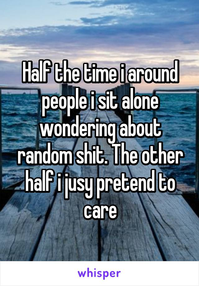 Half the time i around people i sit alone wondering about random shit. The other half i jusy pretend to care