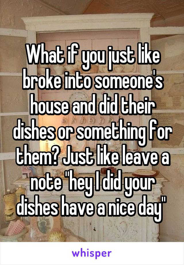 """What if you just like broke into someone's house and did their dishes or something for them? Just like leave a note """"hey I did your dishes have a nice day"""""""