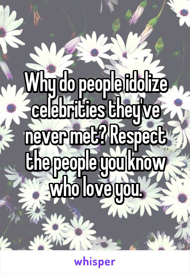 Why do people idolize celebrities they've never met? Respect the people you know who love you.