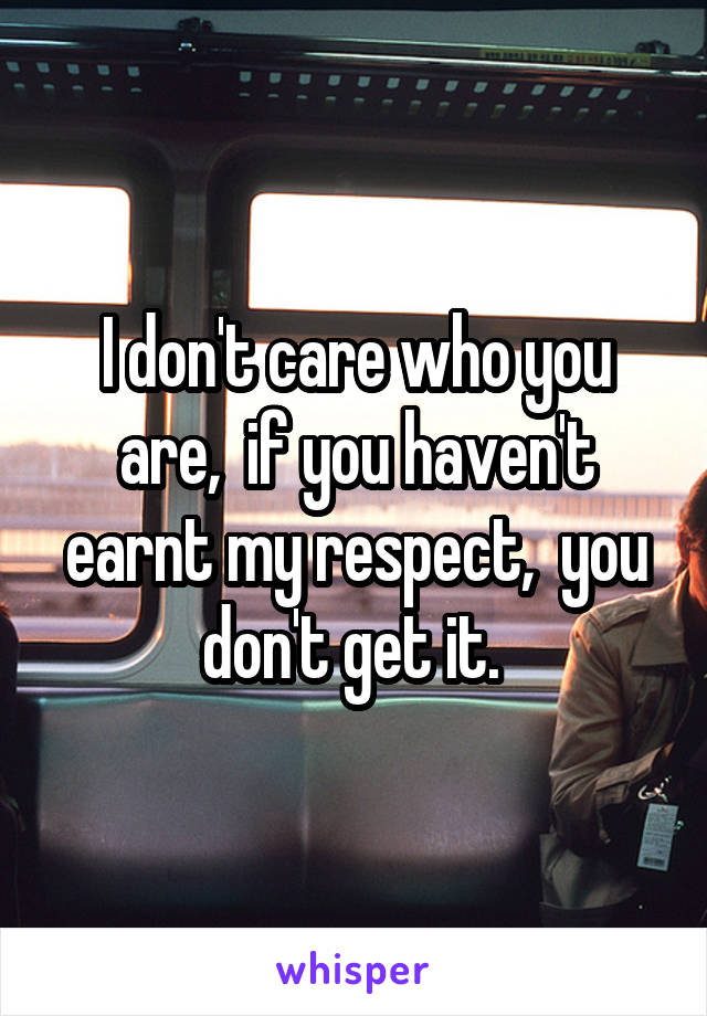 I don't care who you are,  if you haven't earnt my respect,  you don't get it.