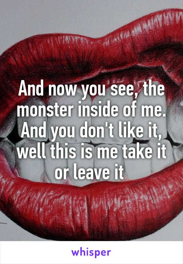 And now you see, the monster inside of me. And you don't like it, well this is me take it or leave it