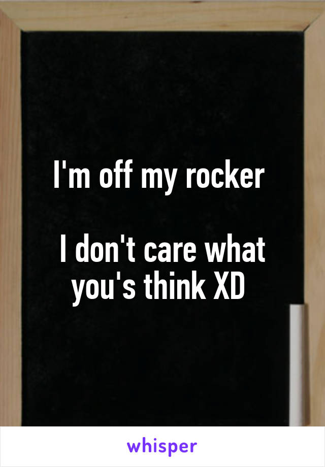I'm off my rocker   I don't care what you's think XD