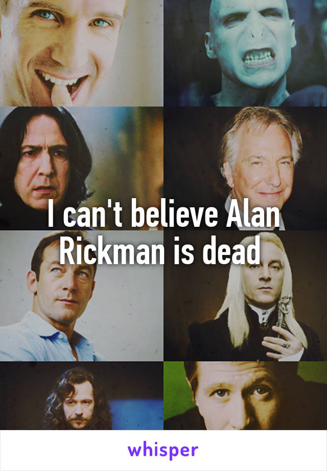 I can't believe Alan Rickman is dead