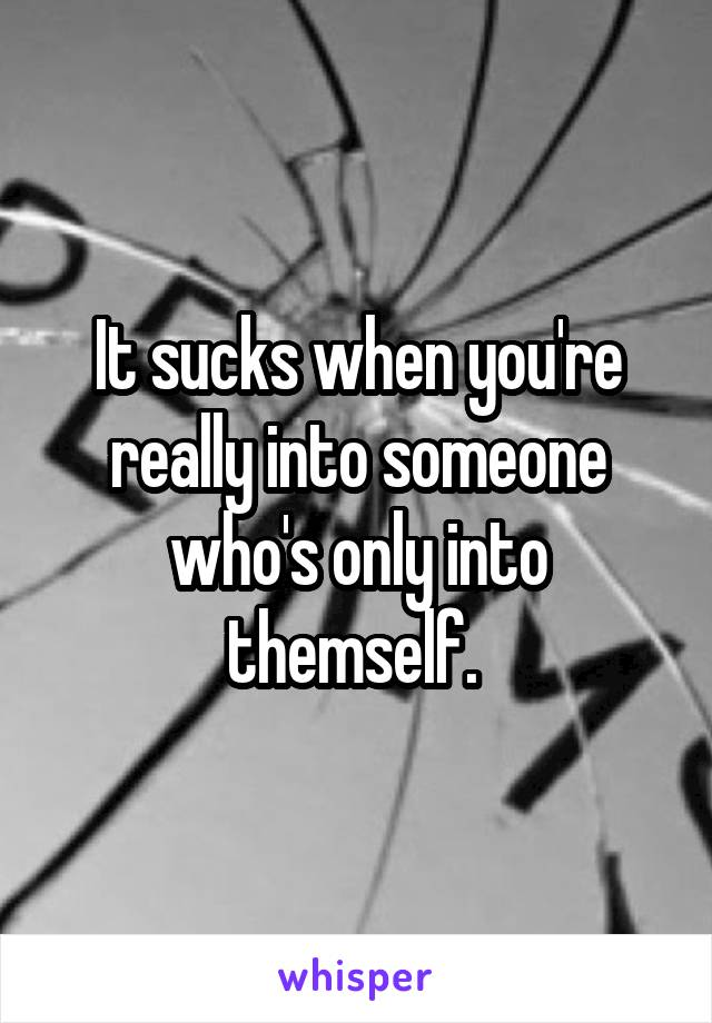 It sucks when you're really into someone who's only into themself.