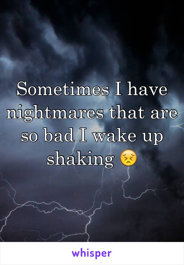 Sometimes I have nightmares that are so bad I wake up shaking 😣