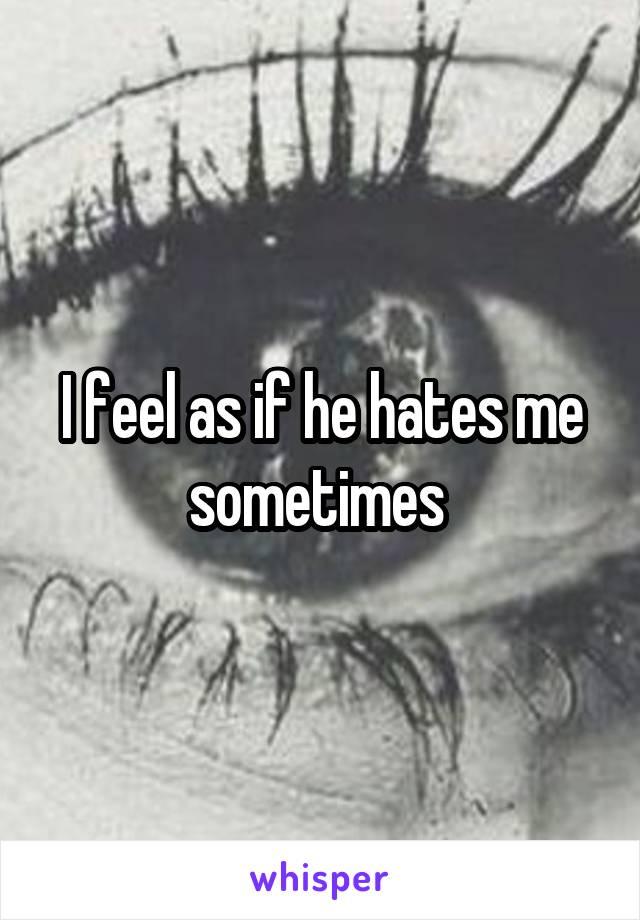 I feel as if he hates me sometimes