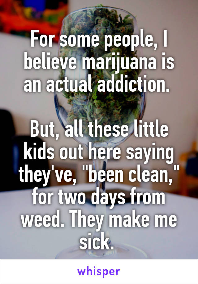 """For some people, I believe marijuana is an actual addiction.   But, all these little kids out here saying they've, """"been clean,"""" for two days from weed. They make me sick."""