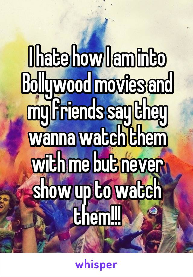 I hate how I am into Bollywood movies and my friends say they wanna watch them with me but never show up to watch them!!!