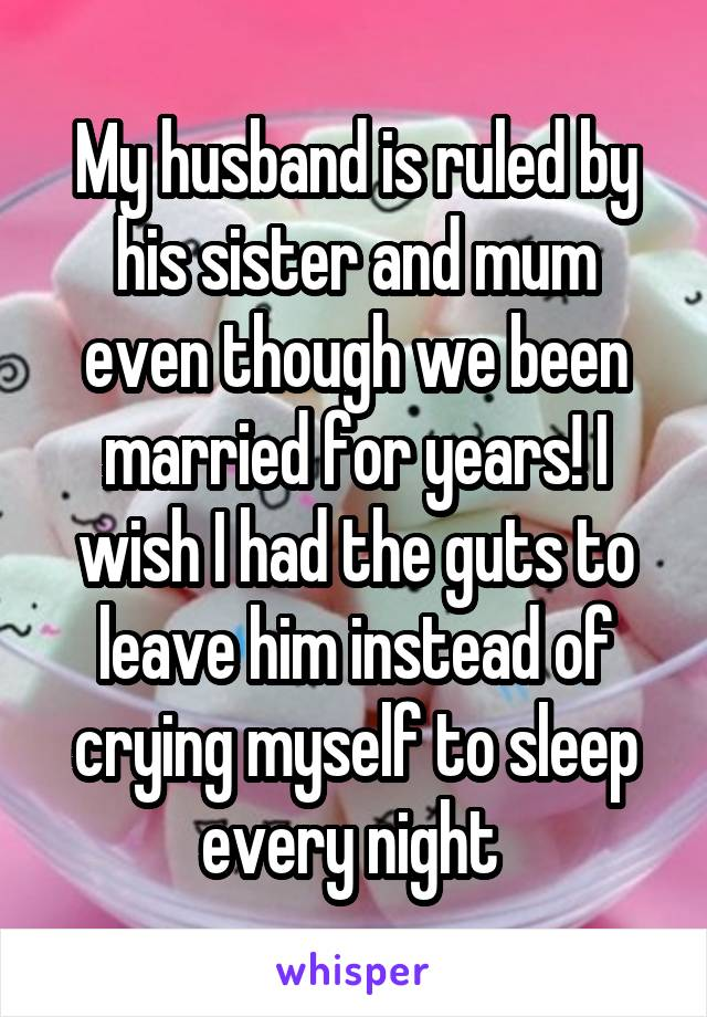 My husband is ruled by his sister and mum even though we been married for years! I wish I had the guts to leave him instead of crying myself to sleep every night