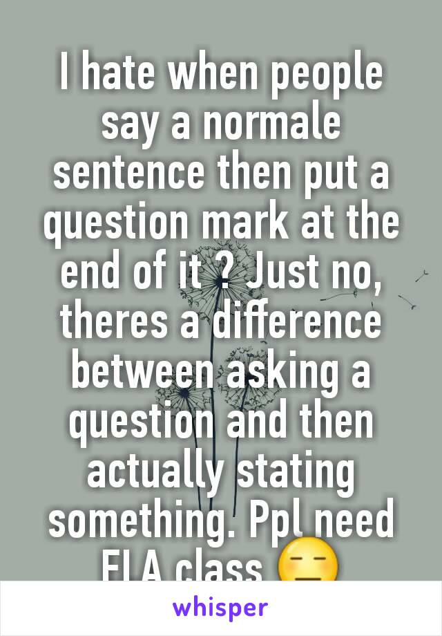 I hate when people say a normale sentence then put a question mark at the end of it ? Just no, theres a difference between asking a question and then actually stating something. Ppl need ELA class 😑