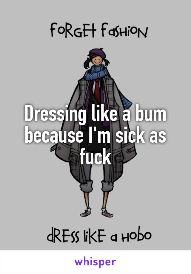 Dressing like a bum because I'm sick as fuck