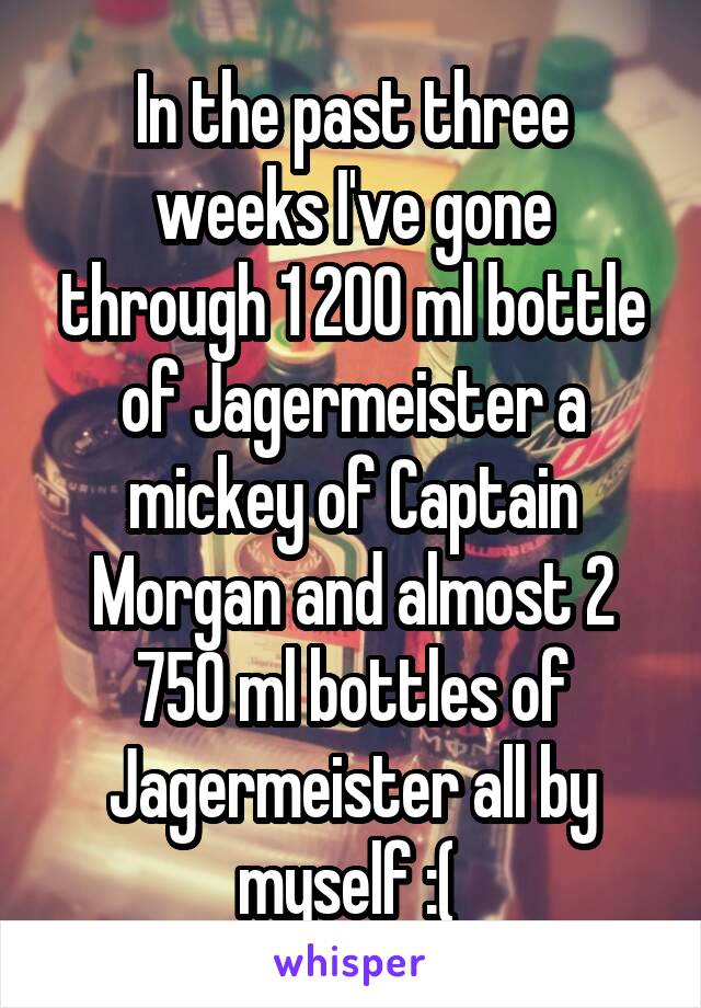 In the past three weeks I've gone through 1 200 ml bottle of Jagermeister a mickey of Captain Morgan and almost 2 750 ml bottles of Jagermeister all by myself :(