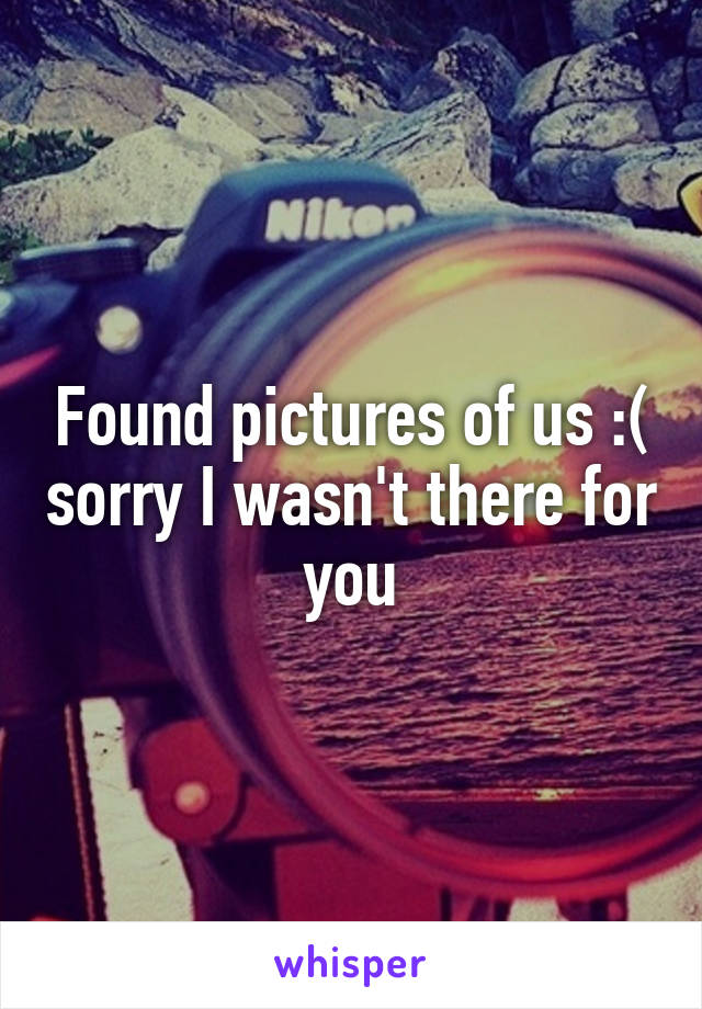 Found pictures of us :( sorry I wasn't there for you