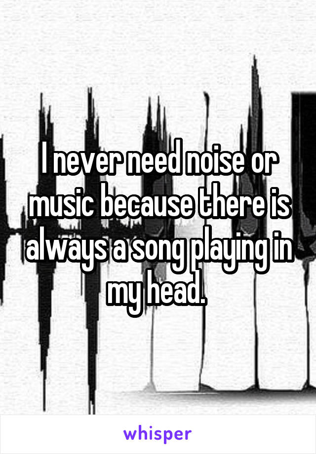 I never need noise or music because there is always a song playing in my head.