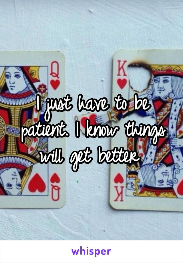 I just have to be patient. I know things will get better