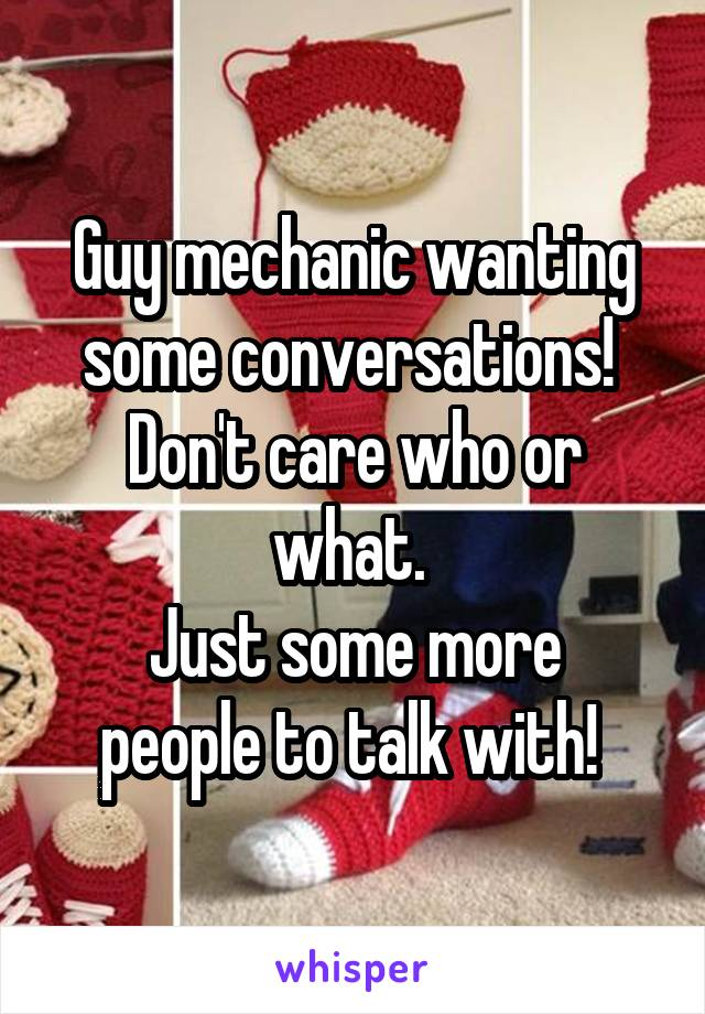 Guy mechanic wanting some conversations!  Don't care who or what.  Just some more people to talk with!