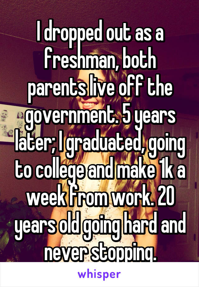 I dropped out as a freshman, both parents live off the government. 5 years later; I graduated, going to college and make 1k a week from work. 20 years old going hard and never stopping.