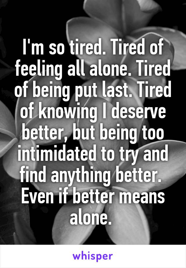 I'm so tired. Tired of feeling all alone. Tired of being put last. Tired of knowing I deserve better, but being too intimidated to try and find anything better.  Even if better means alone.