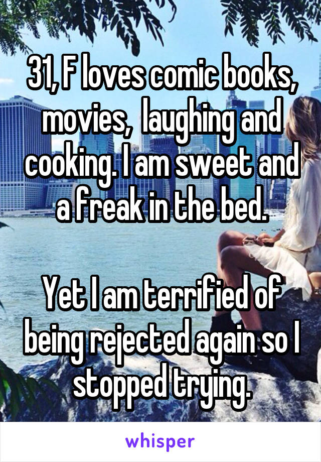 31, F loves comic books, movies,  laughing and cooking. I am sweet and a freak in the bed.  Yet I am terrified of being rejected again so I stopped trying.