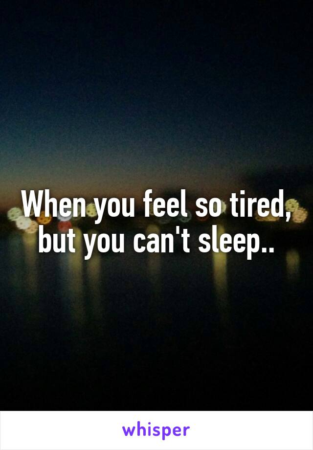 When you feel so tired, but you can't sleep..