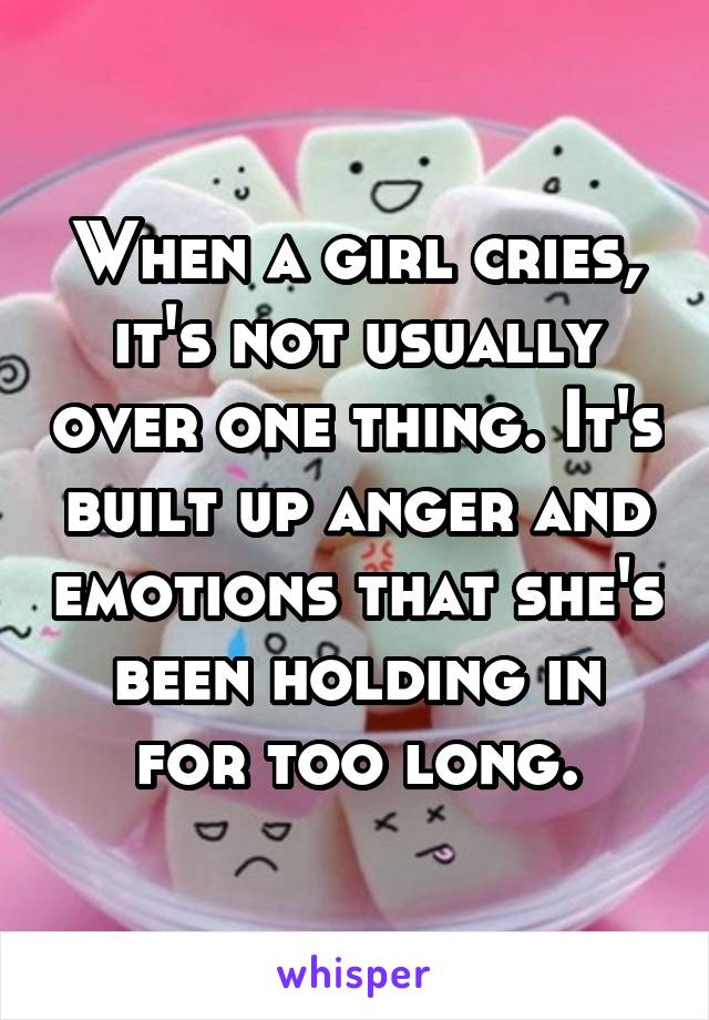 When a girl cries, it's not usually over one thing. It's built up anger and emotions that she's been holding in for too long.