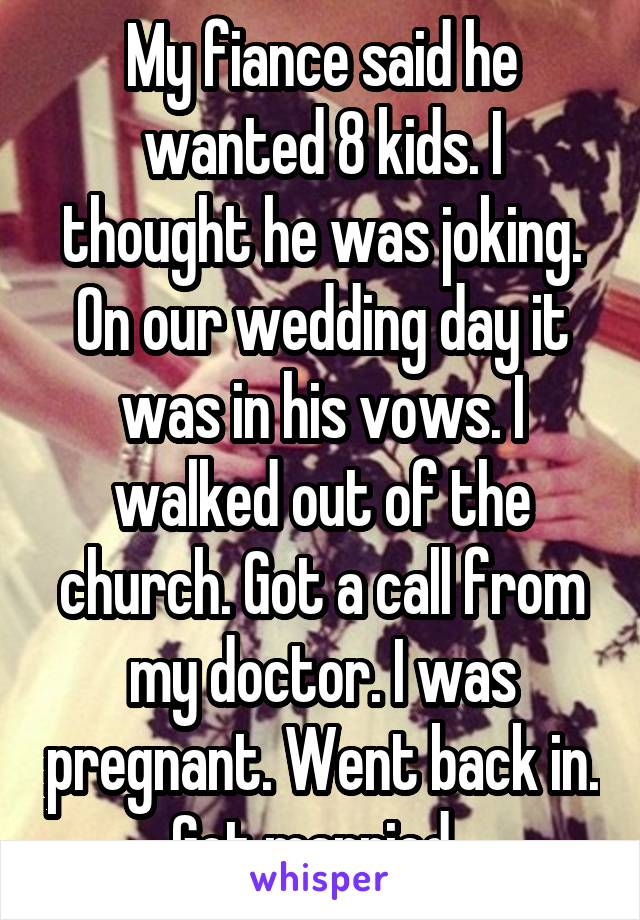 My fiance said he wanted 8 kids. I thought he was joking. On our wedding day it was in his vows. I walked out of the church. Got a call from my doctor. I was pregnant. Went back in. Got married.