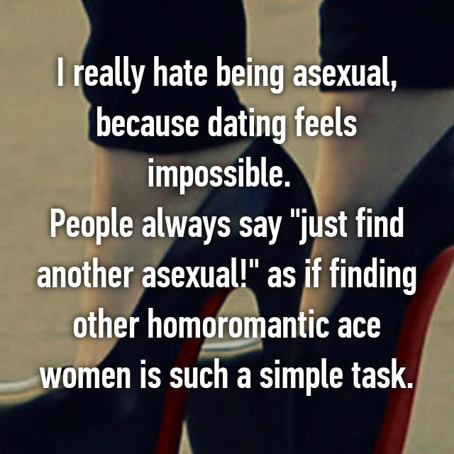 """I really hate being asexual, because dating feels impossible.   People always say """"just find another asexual!"""" as if finding other homoromantic ace women is such a simple task."""