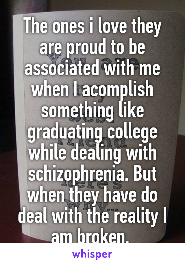 The ones i love they are proud to be associated with me when I acomplish something like graduating college while dealing with schizophrenia. But when they have do deal with the reality I am broken.