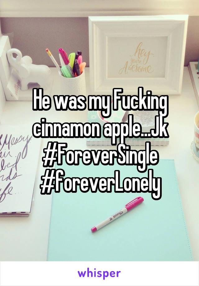 He was my Fucking cinnamon apple...Jk #ForeverSingle #foreverLonely