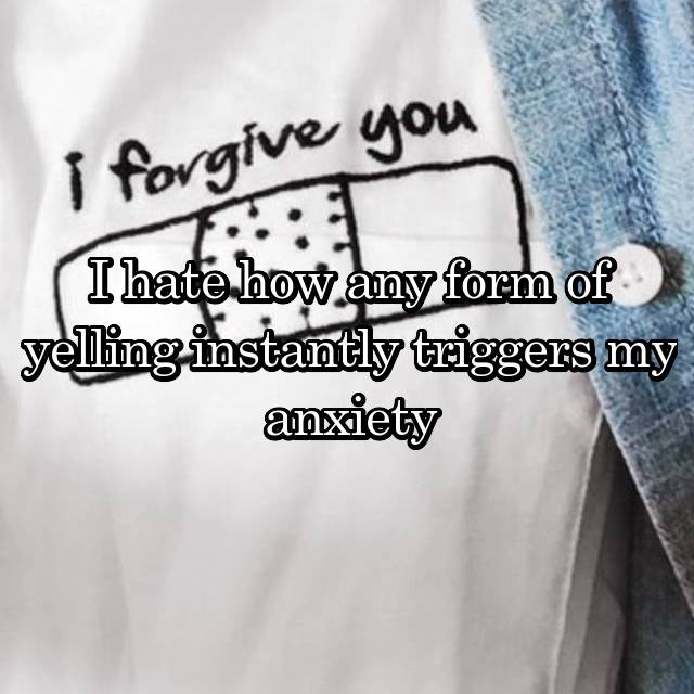 I hate how any form of yelling instantly triggers my anxiety