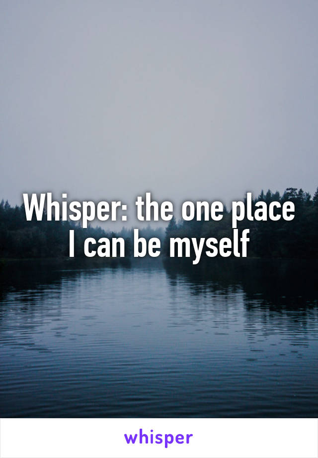 Whisper: the one place I can be myself
