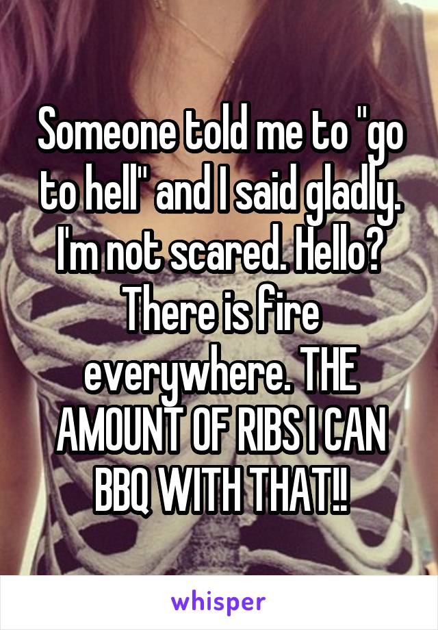 """Someone told me to """"go to hell"""" and I said gladly. I'm not scared. Hello? There is fire everywhere. THE AMOUNT OF RIBS I CAN BBQ WITH THAT!!"""