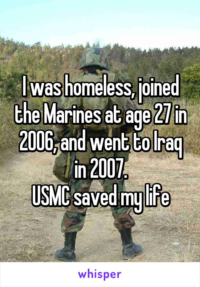 I was homeless, joined the Marines at age 27 in 2006, and went to Iraq in 2007. USMC saved my life