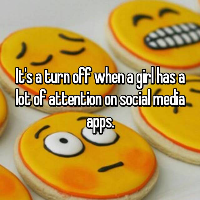 It's a turn off when a girl has a lot of attention on social media apps.