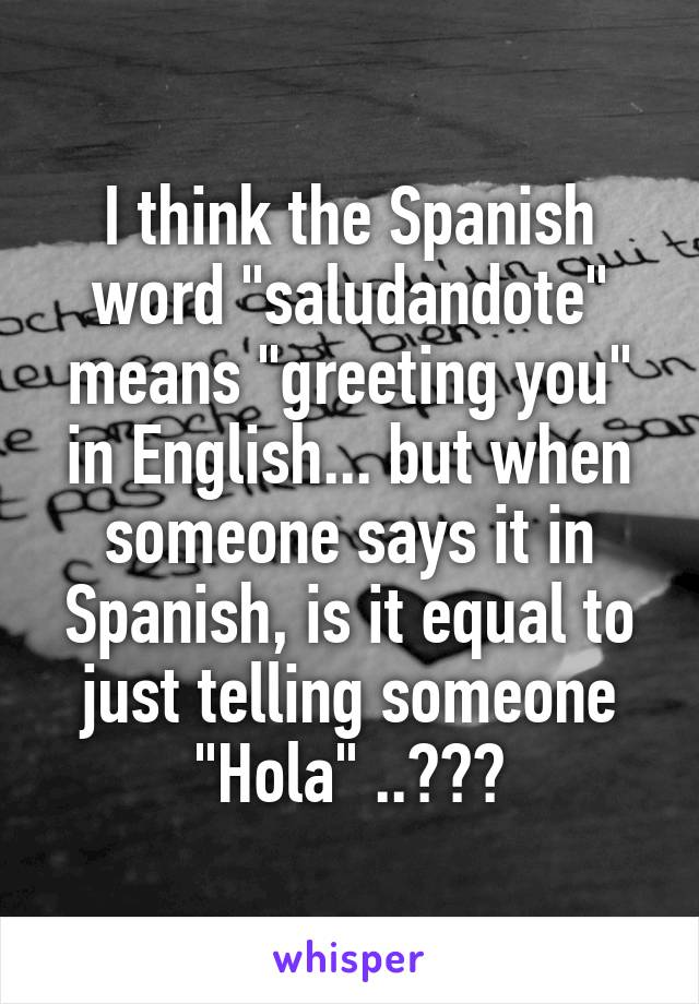 I think the spanish word saludandote means greeting you in i think the spanish word saludandote means greeting you in english but when someone says it m4hsunfo