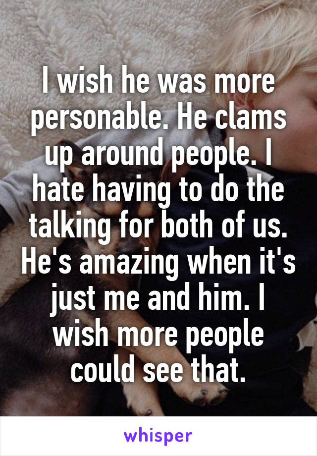 I wish he was more personable. He clams up around people. I hate having to do the talking for both of us. He's amazing when it's just me and him. I wish more people could see that.
