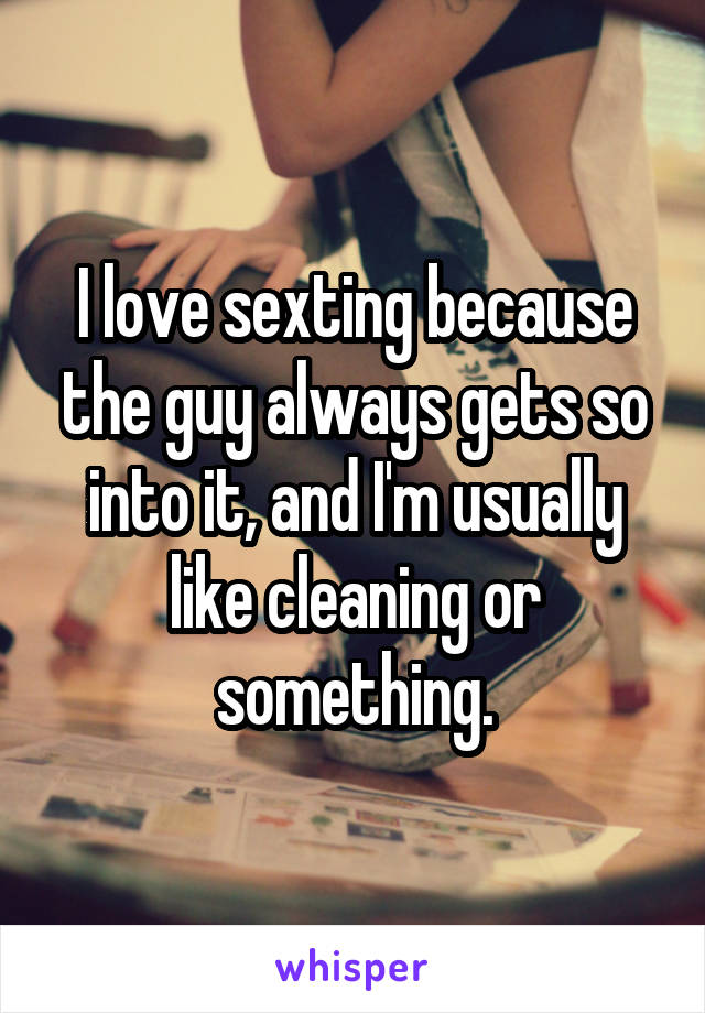 I love sexting because the guy always gets so into it, and I'm usually like cleaning or something.