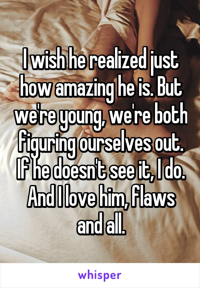 I wish he realized just how amazing he is. But we're young, we're both figuring ourselves out. If he doesn't see it, I do. And I love him, flaws and all.