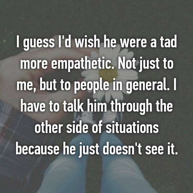 I guess I'd wish he were a tad more empathetic. Not just to me, but to people in general. I have to talk him through the other side of situations because he just doesn't see it.